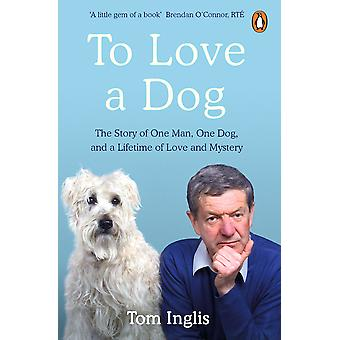 To Love a Dog The Story of One Man One Dog and a Lifetime of Love and Mystery