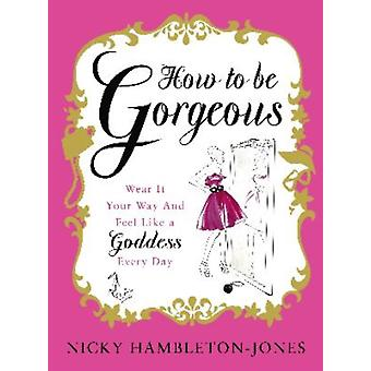 How to Be Gorgeous Wear It Your Way and Feel Like a Goddess Every Day by Nicky Hambleton Jones