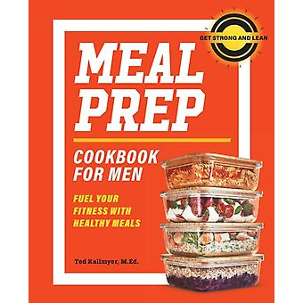 Meal Prep Cookbook for Men  Fuel Your Fitness with Healthy Meals by Ted Kallmyer