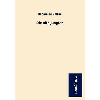 Die Alte Jungfer by De Balzac & Honore