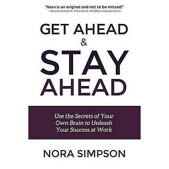 Get Ahead and Stay Ahead - Use the Secrets of Your Own Brain to Unleas