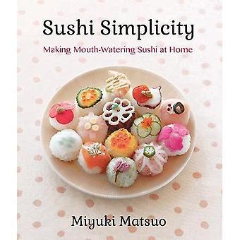 Sushi Simplicity - Making Mouth-Watering Sushi at Home by Miyuki Matsu