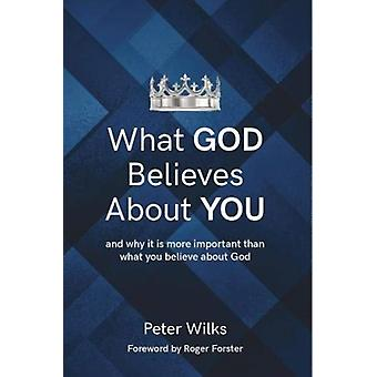 What God Believes About You  and why it is more important than what you believe about God by Peter Wilks
