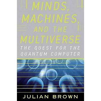 Minds Machines and the Multiverse The Quest for the Quantum Computer by Brown & Julian