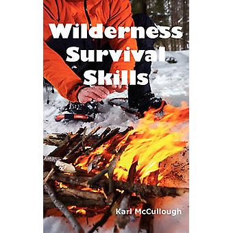 Wilderness Survival Skills How to Prepare and Survive in Any Dangerous Situation Including All Necessary Equipment Tools Gear and Kits to Make a Shelter Build a Fire and Procure Food. by McCullough & Karl