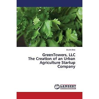 Greentowers LLC the Creation of an Urban Agriculture Startup Company by Betz Dustin