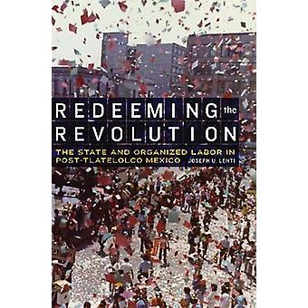 Redeeming the Revolution The State and Organized Labor in PostTlatelolco Mexico by Lenti & Joseph U