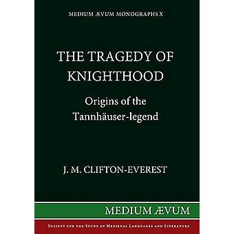 The Tragedy of Knighthood Origins of the Tannhuserlegend by CliftonEverest & J M