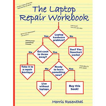 The Laptop Repair Workbook An Introduction to Troubleshooting and Repairing Laptop Computers by Rosenthal & Morris
