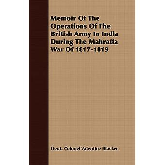 Memoir Of The Operations Of The British Army In India During The Mahratta War Of 18171819 by Blacker & Lieut. Colonel Valentine