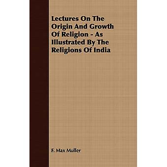 Lectures On The Origin And Growth Of Religion  As Illustrated By The Religions Of India by Muller & F. Max