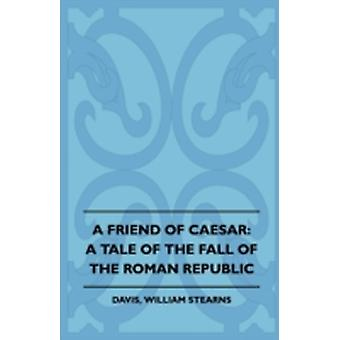 A Friend of Caesar A Tale of the Fall of the Roman Republic by Davis & William Stearns