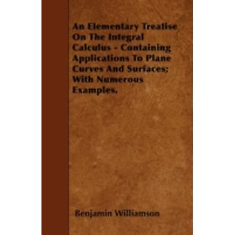 An Elementary Treatise On The Integral Calculus  Containing Applications To Plane Curves And Surfaces With Numerous Examples. by Williamson & Benjamin