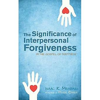 The Significance of Interpersonal Forgiveness in the Gospel of Matthew by Mbabazi & Isaac K.