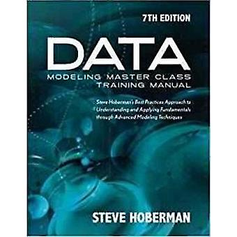 Data Modeling Master Class Training Manual 7th Edition Steve Hobermans Best Practices Approach to Understanding and Applying Fundamentals Through Advanced Modeling Techniques by Hoberman & Steve