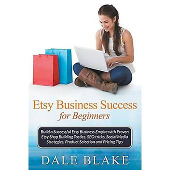 Etsy Business Success For Beginners Build a Successful Etsy Business Empire with Proven Etsy Shop Building Tactics SEO tricks Social Media Strategies Product Selection and Pricing Tips by Blake & Dale