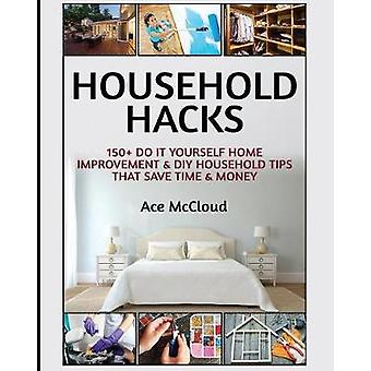 Household Hacks 150 Do It Yourself Home Improvement  DIY Household Tips That Save Time  Money by McCloud & Ace