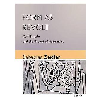 Form as Revolt - Carl Einstein and the Ground of Modern Art by Sebasti