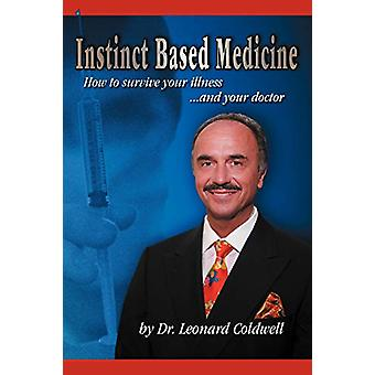 Instinct Based Medicine - How to Survive Your Illness and Your Doctor