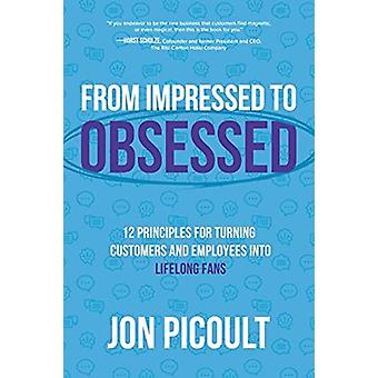 From Impressed to Obsessed 12 Principles for Turning Customers and Employees into Lifelong Fans by Jon Picoult