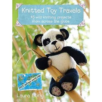 Knitted Toy Travels  15 Wild Knitting Projects from Across the Globe by Laura Long