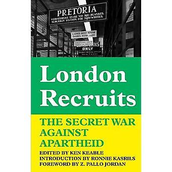London Recruits - The Secret War Against Apartheid by Ken Keable - 978