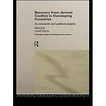 Recovery from Armed Conflict in Developing Countries An Economic and Political Analysis by Harris & Geoff T.