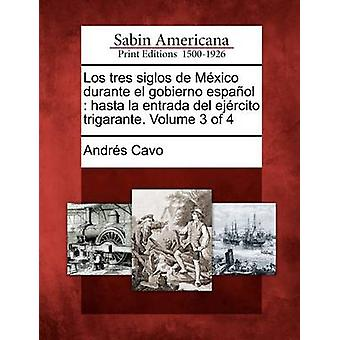 Los Tres Siglos de M Xico Durante El Gobierno Espa Ol Hasta La Entrada del Ej Rcito Trigarante. Bind 3 af 4 af Cavo & Andres