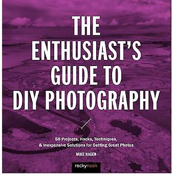 The Enthusiast's Guide to DIY Photography - 50 Projects - Hacks - Tech