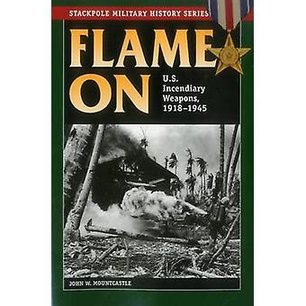 Flame on - U.S. Incendiary Weapons - 1918-1945 by John W. Mountcastle