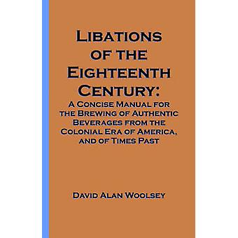 Libations of the Eighteenth Century A Concise Manual for the Brewing of Authentic Beverages from the Colonial Era of America and of Times Past by Woolsey & David A.