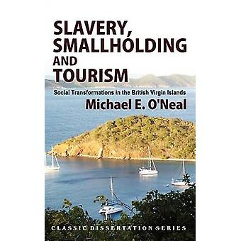 Slavery Smallholding and Tourism Social Transformations in the British Virgin Islands by ONeal & Michael E.