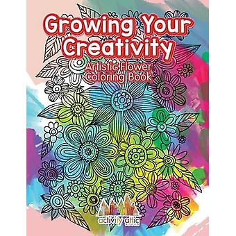 Growing Your Creativity Artistic Flower Coloring Book by Activity Attic Books