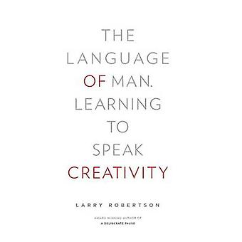 The Language of Man Learning to Speak Creativity by Robertson & Larry