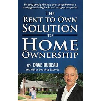 The Rent To Own Solution To Home Ownership For good people who have been turned down for a mortgage by the big banks and mortgage companies by Dubeau & Dave