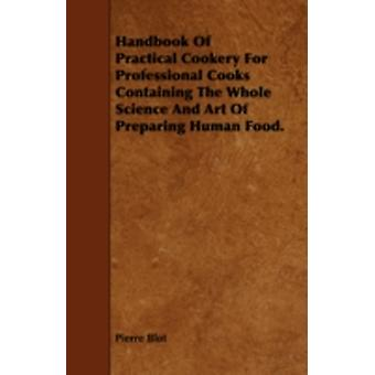 Handbook of Practical Cookery for Professional Cooks Containing the Whole Science and Art of Preparing Human Food. by Blot & Pierre