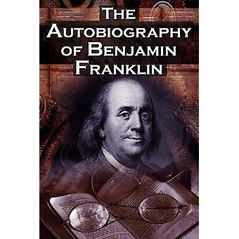 The Autobiography of Benjamin Franklin In His Own Words the Life of the Inventor Philosopher Satirist Political Theorist Statesman and Diplomat by Franklin & Benjamin