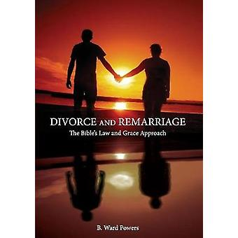 Divorce and Remarriage The Bibles Law and Grace Approach by Powers & B. Ward