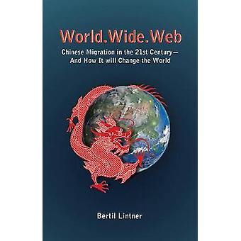 World.Wide.Web Chinese Migration in the 21st CenturyAnd How It Will Change the World by Lintner & Bertil