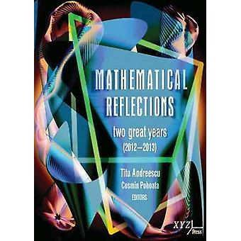 Mathematical Reflections - Two Great Years (2012-2013) by Titu Andrees