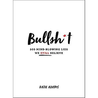 Bullsh*T - 500 Mind-Blowing Lies We Still Believe by Katie Adams - 978