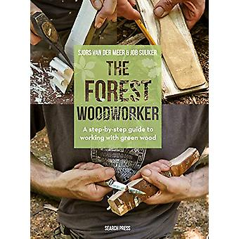 The Forest Woodworker - A Step-by-Step Guide to Working with Green Woo