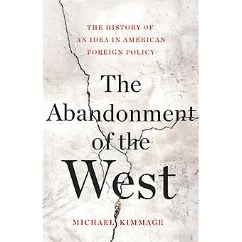 The Abandonment of the West  The History of an Idea in American Foreign Policy by Michael Kimmage