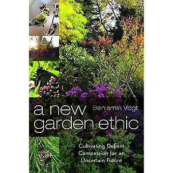 A New Garden Ethic  Cultivating Defiant Compassion for an Uncertain Future by Benjamin Vogt