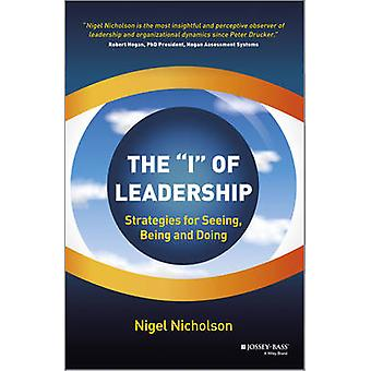 The I of Leadership  Strategies for Seeing Being and Doing by Nigel Nicholson