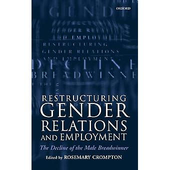 Restructuring Gender Relations and Employment The Decline of the Male Breadwinner by Crompton & Rosemary