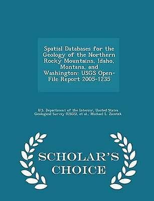 Spatial Databases for the Geology of the Northern Rocky Mountains Idaho Montana and Washington USGS OpenFile Report 20051235  Scholars Choice Edition by U.S. Department of the Interior & United