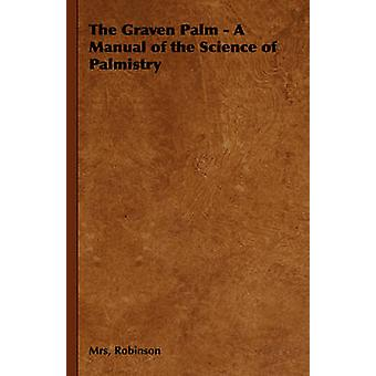 The Graven Palm  A Manual of the Science of Palmistry by Robinson & Mrs