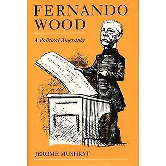 Fernando Wood - A Political Biography by Jerome Mushkat - 978087338413