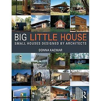 Big Little House - Small Houses Designed by Architects by Donna Kacmar